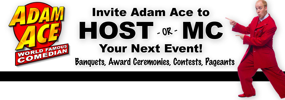 Adam Ace... World Famous Comedian, Keynote Speaker, Author... and So Much More!